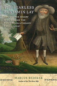"""The Fearless Benjamin Lay: The Quaker Dwarf Who Became the First Revolutionary Abolitionist,"" by Marcus Rediker (2017)"