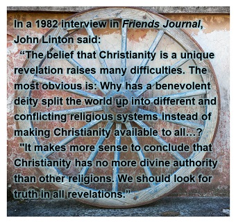 "In a 1982 interview in Friends Journal, John Linton said: ""The belief that Christianity is a unique revelation raises many difficulties. The most obvious is: Why has a benevolent deity split the world up into different and conflicting religious systems in"