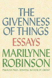 The Givenness of Things: Essays, by Marilynne Robinson (2015)