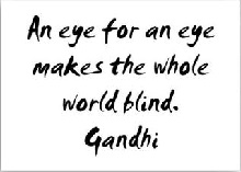 """An eye for an eye makes the whole world blind."" - Gandhi"