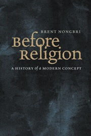 Before Religion: A History of a Modern Concept, by Brent Nongbri (2013)